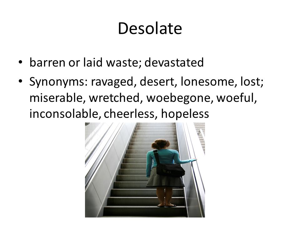 Desolate barren or laid waste; devastated Synonyms: ravaged, desert, lonesome, lost; miserable, wretched, woebegone, woeful, inconsolable, cheerless,