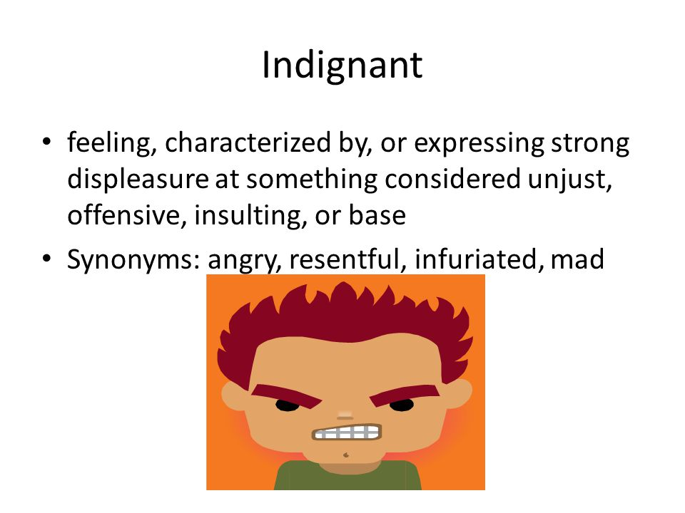 Indignant feeling, characterized by, or expressing strong displeasure at something considered unjust, offensive, insulting, or base Synonyms: angry, r