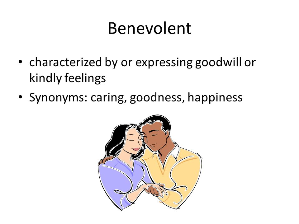Benevolent characterized by or expressing goodwill or kindly feelings Synonyms: caring, goodness, happiness
