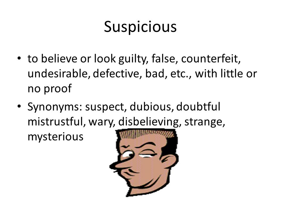Suspicious to believe or look guilty, false, counterfeit, undesirable, defective, bad, etc., with little or no proof Synonyms: suspect, dubious, doubt