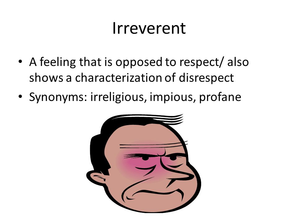 Irreverent A feeling that is opposed to respect/ also shows a characterization of disrespect Synonyms: irreligious, impious, profane
