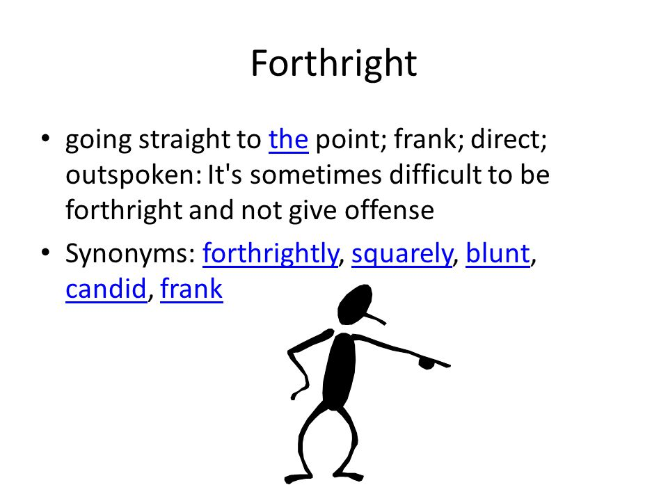 Forthright going straight to the point; frank; direct; outspoken: It's sometimes difficult to be forthright and not give offensethe Synonyms: forthrig