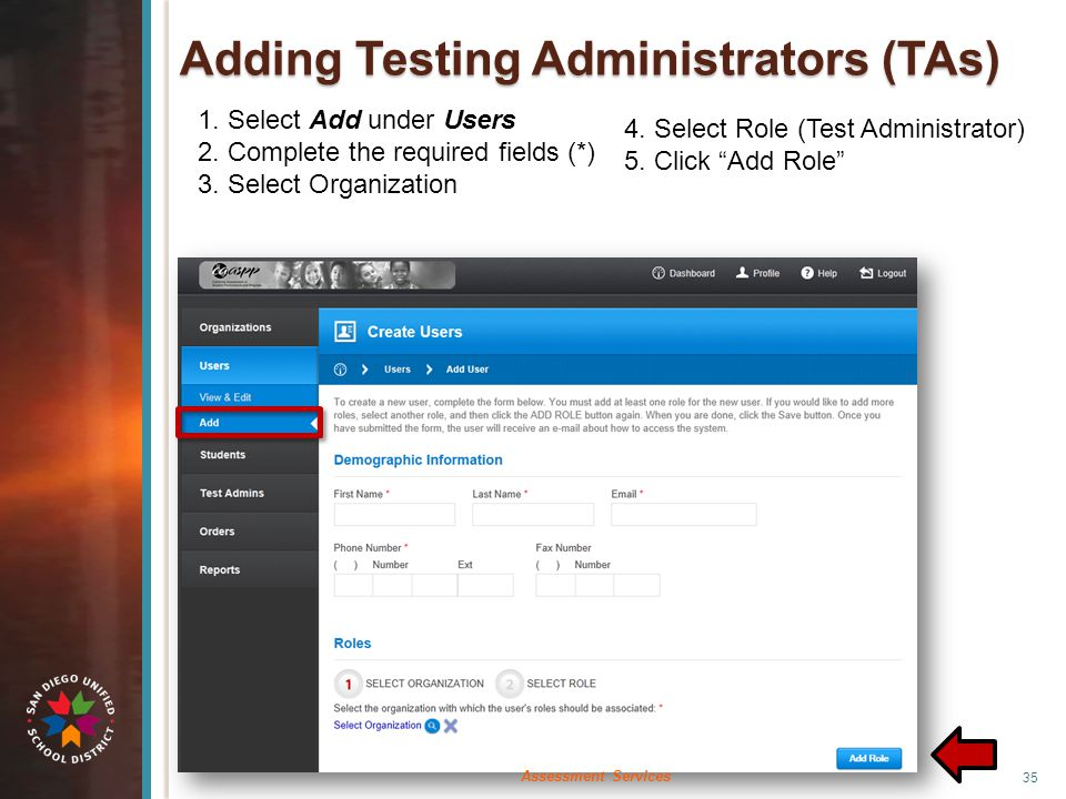 Adding Testing Administrators (TAs) 1. Select Add under Users 2. Complete the required fields (*) 3. Select Organization 4. Select Role (Test Administ