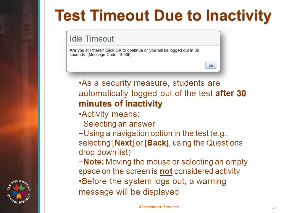 Test Timeout Due to Inactivity 30 minutes inactivityAs a security measure, students are automatically logged out of the test after 30 minutes of inact