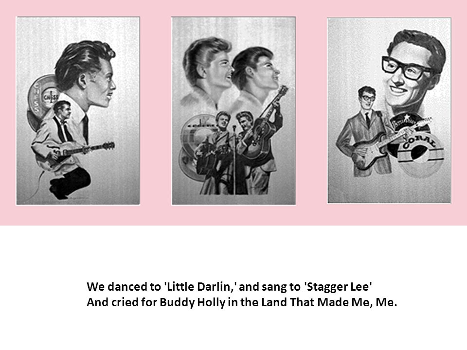 We danced to 'Little Darlin,' and sang to 'Stagger Lee' And cried for Buddy Holly in the Land That Made Me, Me.