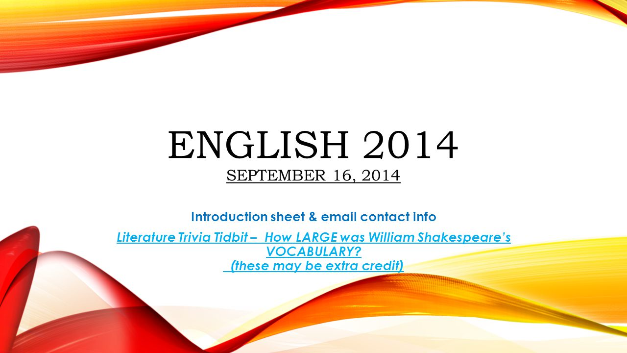 ENGLISH 2014 SEPTEMBER 16, 2014 Introduction sheet & email contact info Literature Trivia Tidbit – How LARGE was William Shakespeare's VOCABULARY? (th