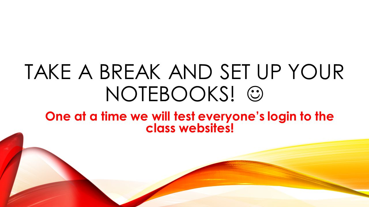 TAKE A BREAK AND SET UP YOUR NOTEBOOKS! One at a time we will test everyone's login to the class websites!