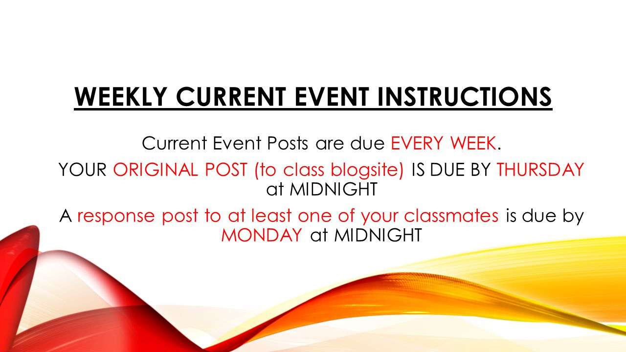 WEEKLY CURRENT EVENT INSTRUCTIONS Current Event Posts are due EVERY WEEK. YOUR ORIGINAL POST (to class blogsite) IS DUE BY THURSDAY at MIDNIGHT A resp