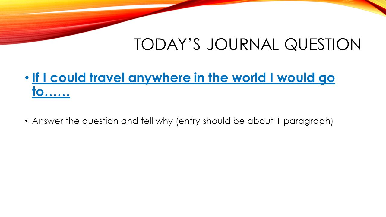 TODAY'S JOURNAL QUESTION If I could travel anywhere in the world I would go to…… Answer the question and tell why (entry should be about 1 paragraph)