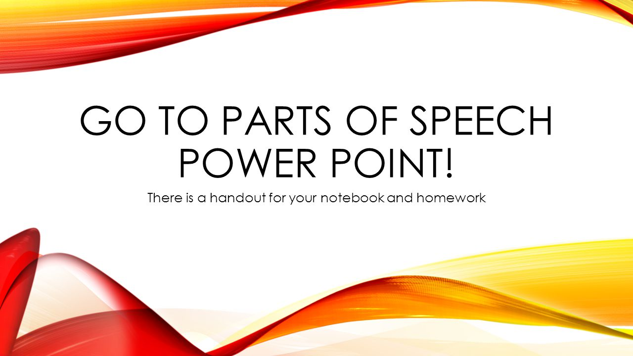 GO TO PARTS OF SPEECH POWER POINT! There is a handout for your notebook and homework