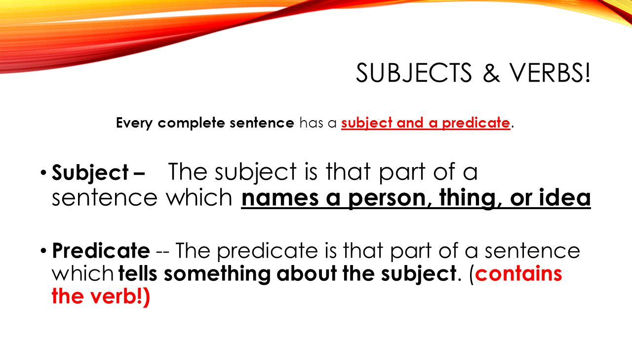 SUBJECTS & VERBS! Every complete sentence has a subject and a predicate. Subject – The subject is that part of a sentence which names a person, thing,