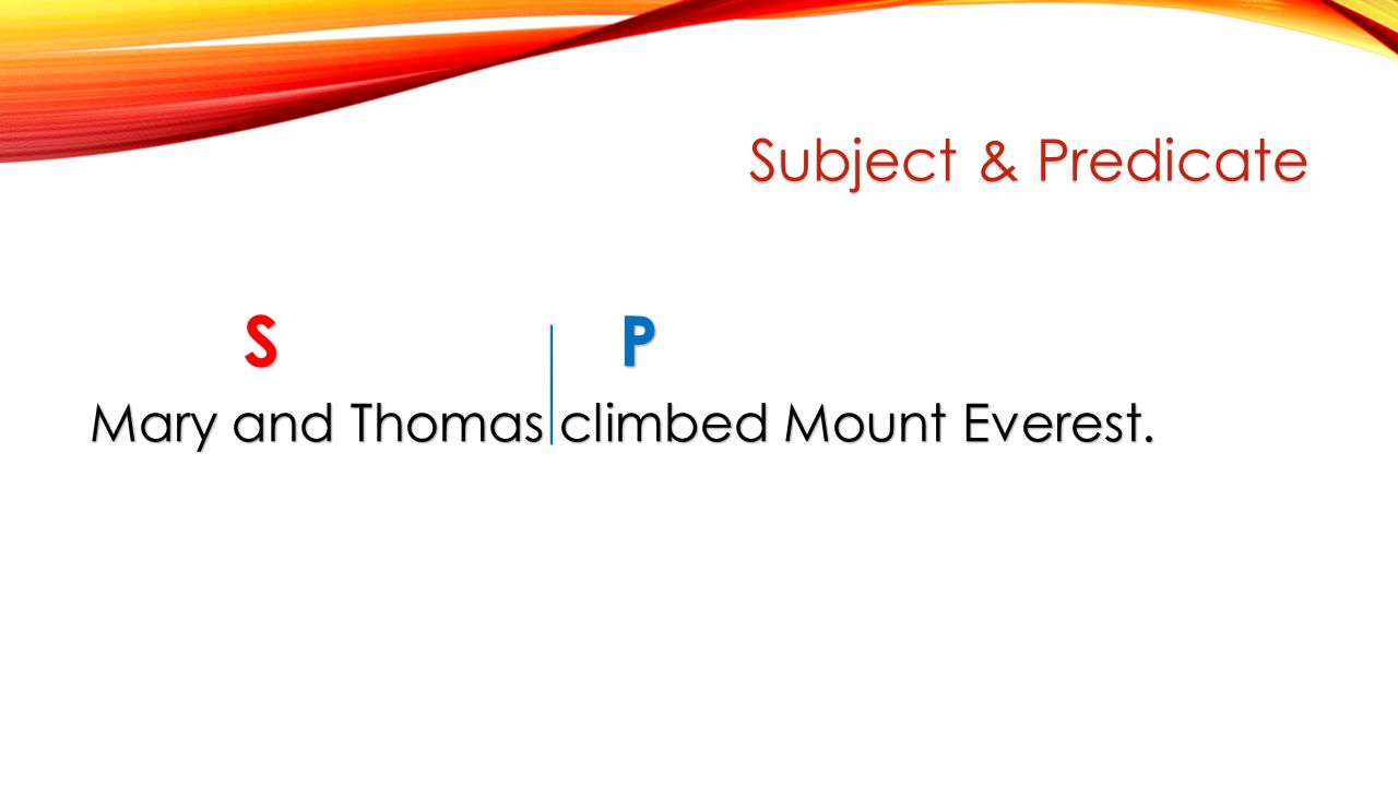 Subject & Predicate S P S P Mary and Thomas climbed Mount Everest.