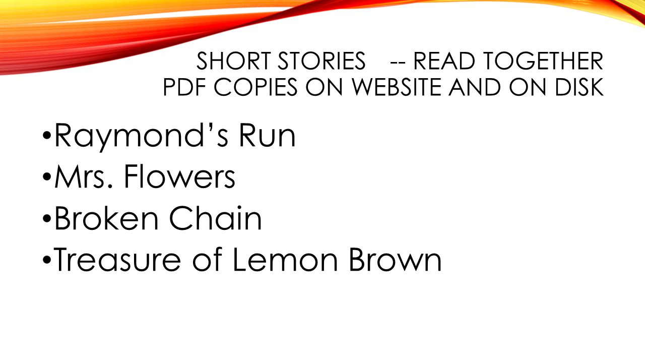 SHORT STORIES-- READ TOGETHER PDF COPIES ON WEBSITE AND ON DISK Raymond's Run Mrs. Flowers Broken Chain Treasure of Lemon Brown