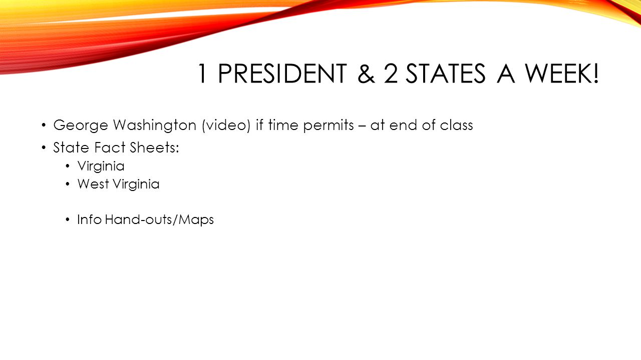 1 PRESIDENT & 2 STATES A WEEK! George Washington (video) if time permits – at end of class State Fact Sheets: Virginia West Virginia Info Hand-outs/Ma