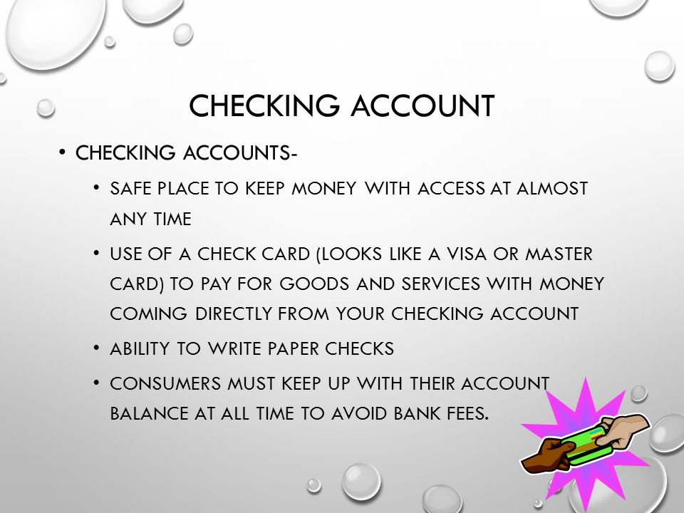 CHECKING ACCOUNT CHECKING ACCOUNTS- SAFE PLACE TO KEEP MONEY WITH ACCESS AT ALMOST ANY TIME USE OF A CHECK CARD (LOOKS LIKE A VISA OR MASTER CARD) TO