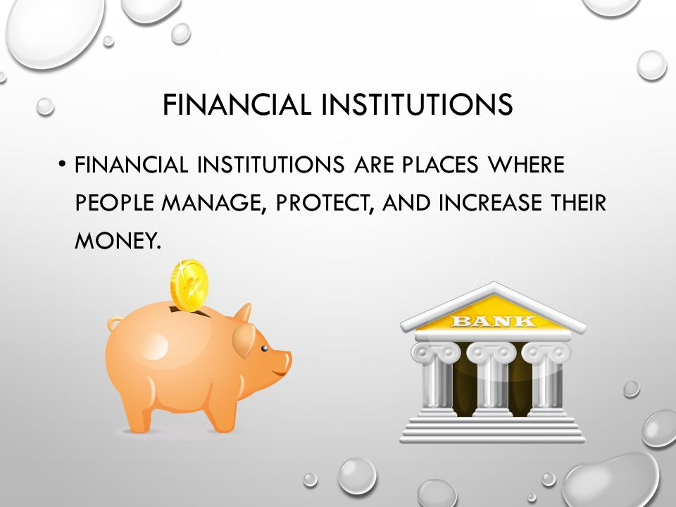 FINANCIAL INSTITUTIONS FINANCIAL INSTITUTIONS ARE PLACES WHERE PEOPLE MANAGE, PROTECT, AND INCREASE THEIR MONEY.