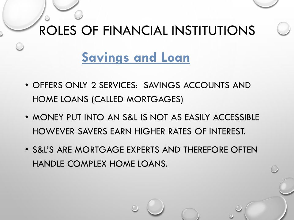 ROLES OF FINANCIAL INSTITUTIONS OFFERS ONLY 2 SERVICES: SAVINGS ACCOUNTS AND HOME LOANS (CALLED MORTGAGES) MONEY PUT INTO AN S&L IS NOT AS EASILY ACCE