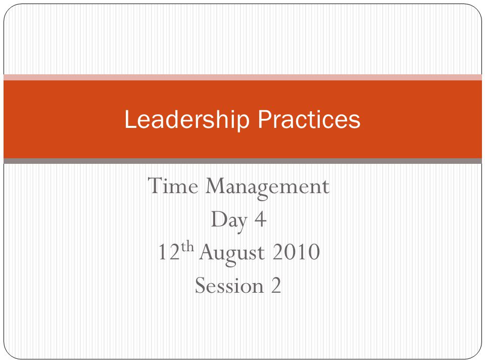 Time Management Day 4 12 th August 2010 Session 2 Leadership Practices