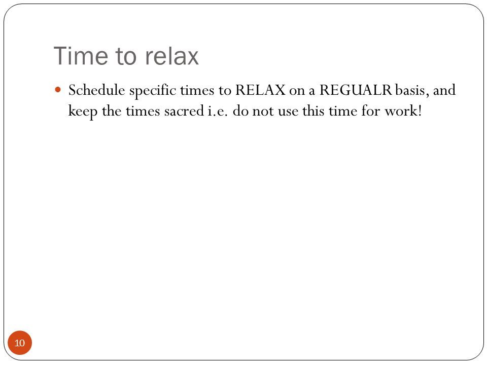 Time to relax 10 Schedule specific times to RELAX on a REGUALR basis, and keep the times sacred i.e.