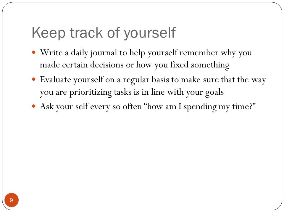 Keep track of yourself 9 Write a daily journal to help yourself remember why you made certain decisions or how you fixed something Evaluate yourself on a regular basis to make sure that the way you are prioritizing tasks is in line with your goals Ask your self every so often how am I spending my time
