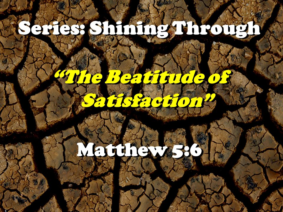 Series: Shining Through The Beatitude of Satisfaction The Beatitude of Satisfaction Matthew 5:6