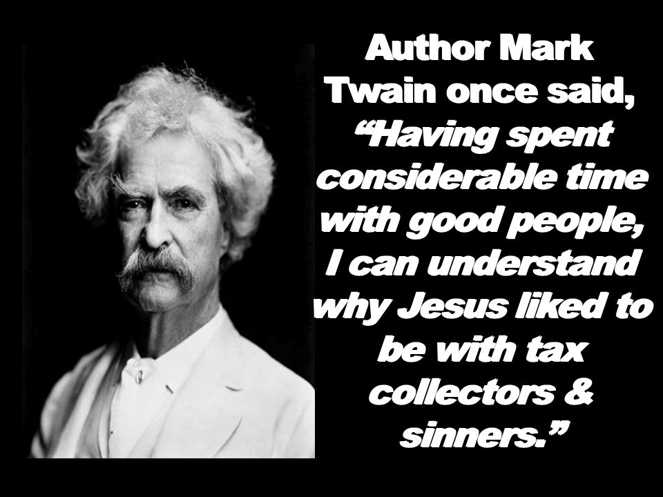 "Author Mark Twain once said, ""Having spent considerable time with good people, I can understand why Jesus liked to be with tax collectors & sinners."""