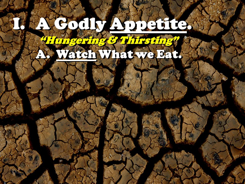 I.A Godly Appetite. Hungering & Thirsting A. Watch What we Eat.
