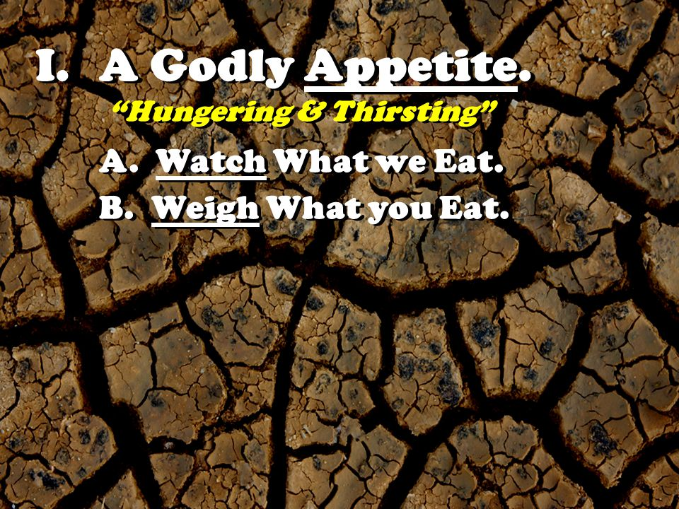 I.A Godly Appetite. Hungering & Thirsting A. Watch What we Eat. B. Weigh What you Eat.