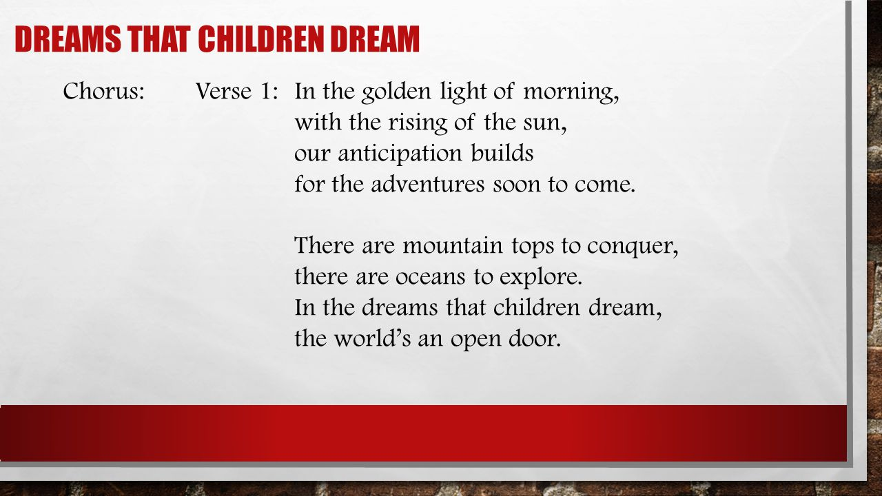 DREAMS THAT CHILDREN DREAM Chorus:Verse 1:In the golden light of morning, with the rising of the sun, our anticipation builds for the adventures soon
