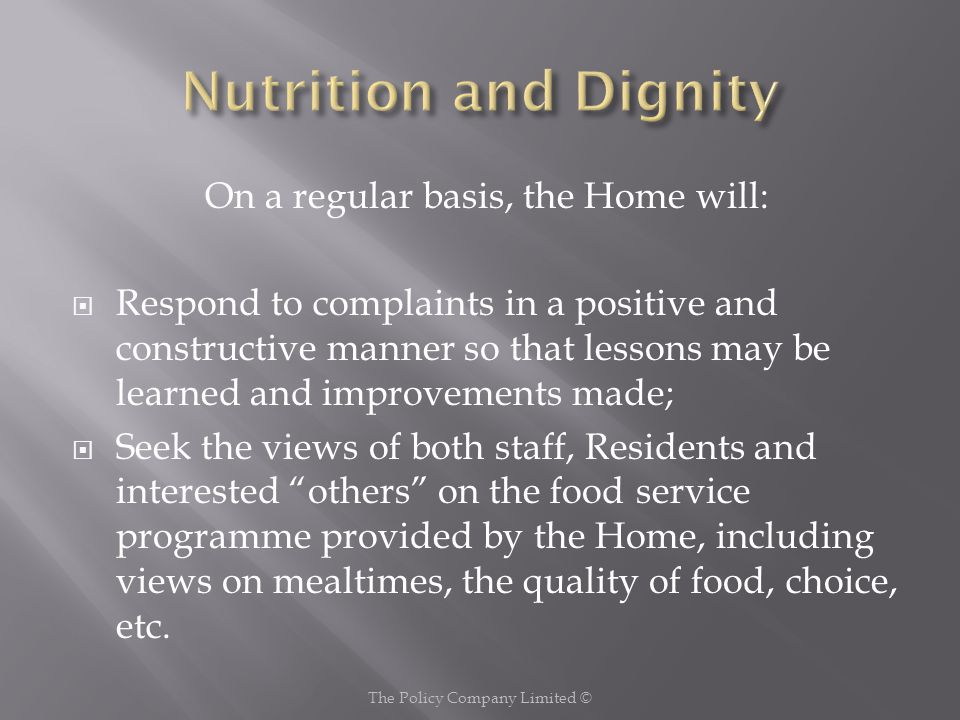 On a regular basis, the Home will:  Respond to complaints in a positive and constructive manner so that lessons may be learned and improvements made;  Seek the views of both staff, Residents and interested others on the food service programme provided by the Home, including views on mealtimes, the quality of food, choice, etc.