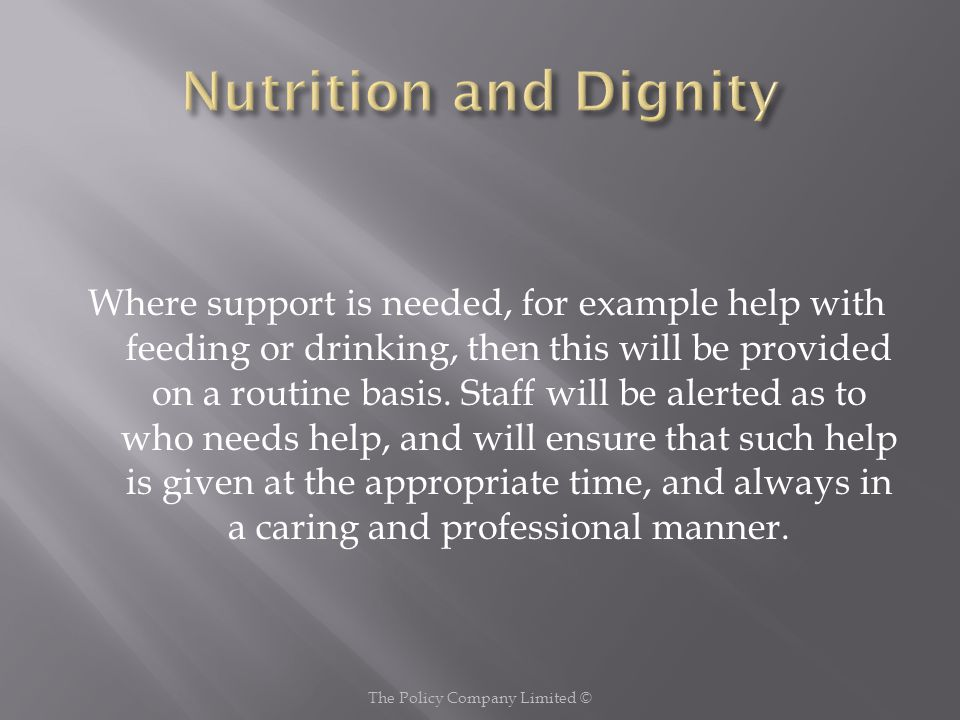 Where support is needed, for example help with feeding or drinking, then this will be provided on a routine basis.