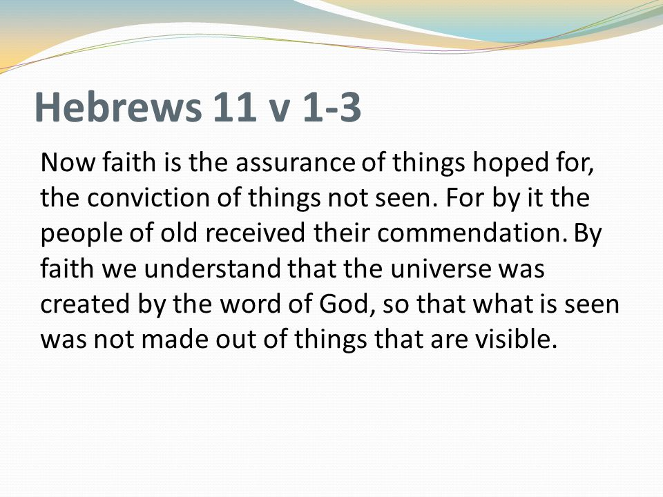 Hebrews 11 v 1-3 Now faith is the assurance of things hoped for, the conviction of things not seen. For by it the people of old received their commend