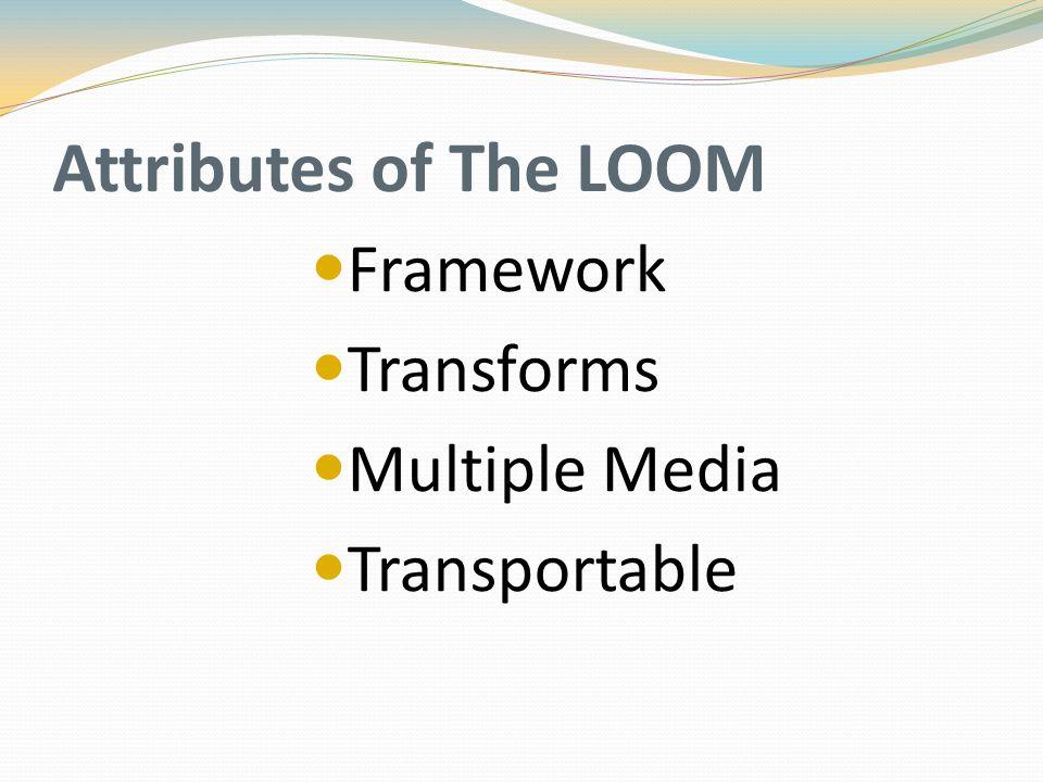 Attributes of The LOOM Framework Transforms Multiple Media Transportable