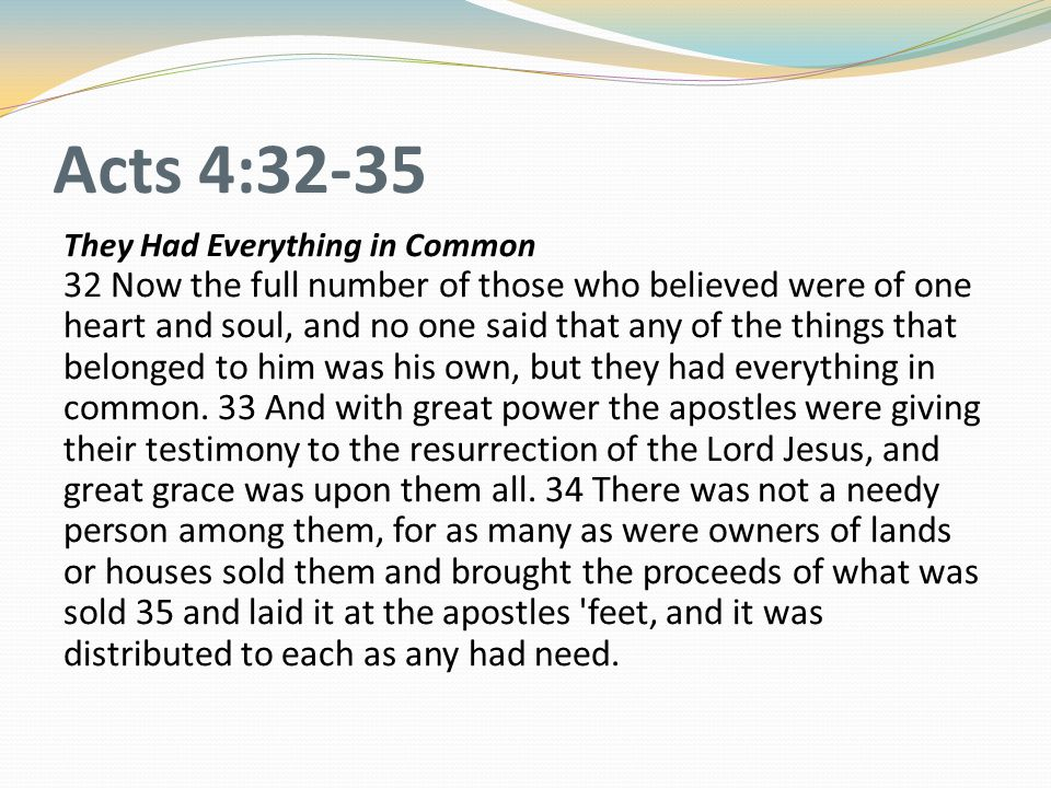 Acts 4:32-35 They Had Everything in Common 32 Now the full number of those who believed were of one heart and soul, and no one said that any of the th