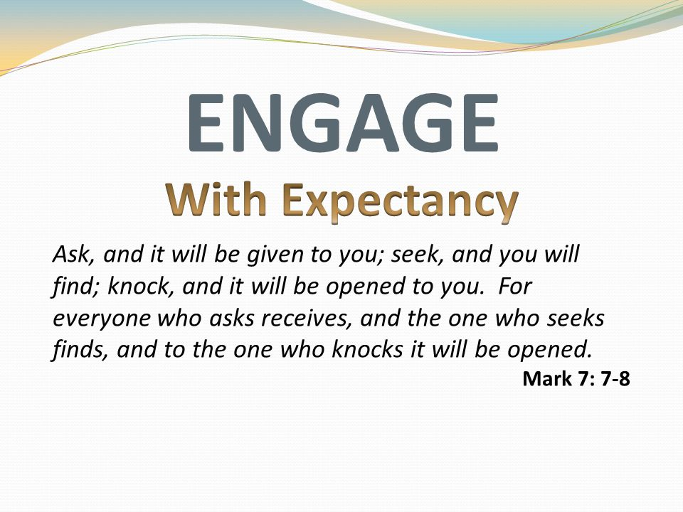 ENGAGE Ask, and it will be given to you; seek, and you will find; knock, and it will be opened to you. For everyone who asks receives, and the one who