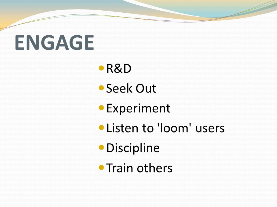 ENGAGE R&D Seek Out Experiment Listen to 'loom' users Discipline Train others