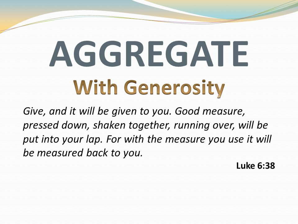 AGGREGATE Give, and it will be given to you. Good measure, pressed down, shaken together, running over, will be put into your lap. For with the measur