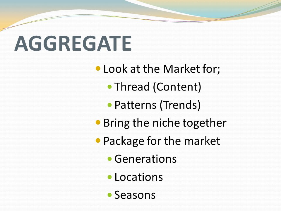 AGGREGATE Look at the Market for; Thread (Content) Patterns (Trends) Bring the niche together Package for the market Generations Locations Seasons