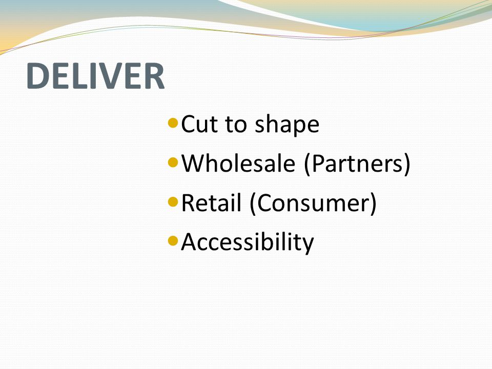 DELIVER Cut to shape Wholesale (Partners) Retail (Consumer) Accessibility