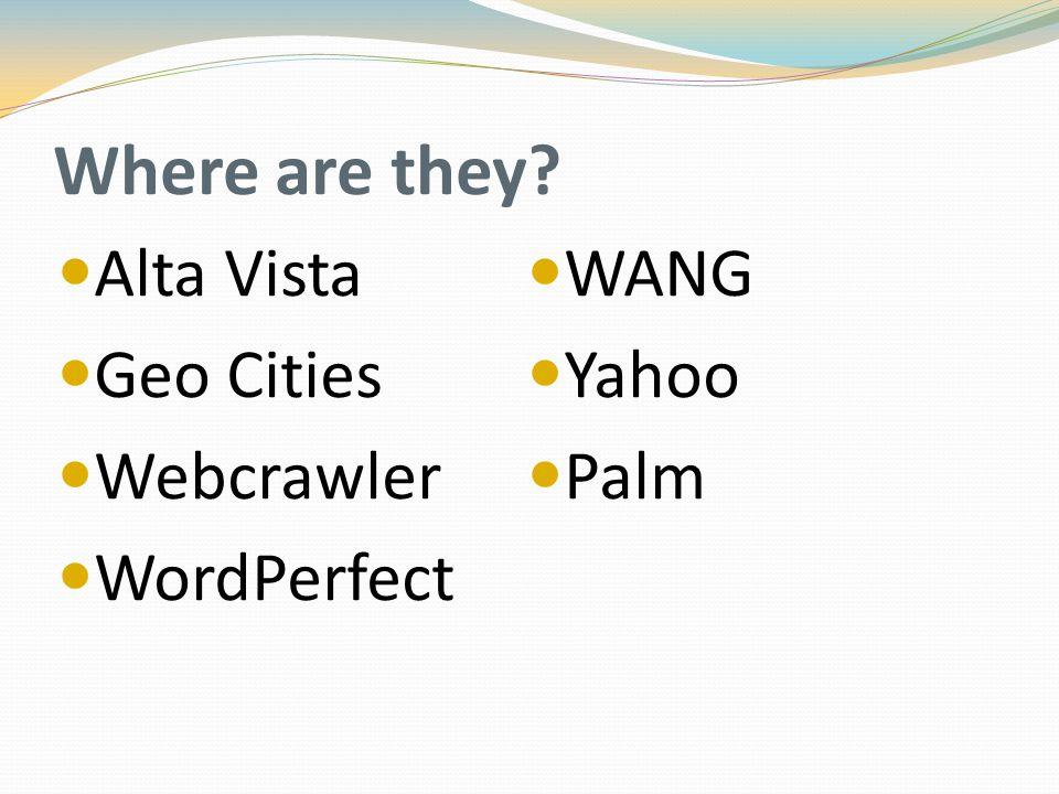 Where are they? Alta Vista Geo Cities Webcrawler WordPerfect WANG Yahoo Palm