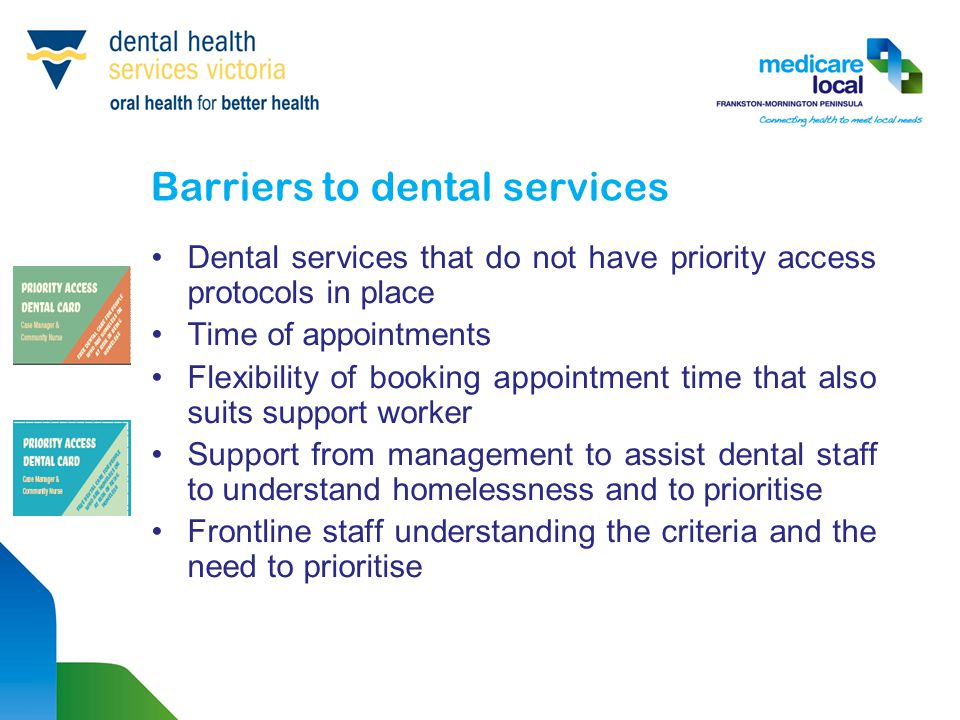 Barriers to dental services Dental services that do not have priority access protocols in place Time of appointments Flexibility of booking appointmen