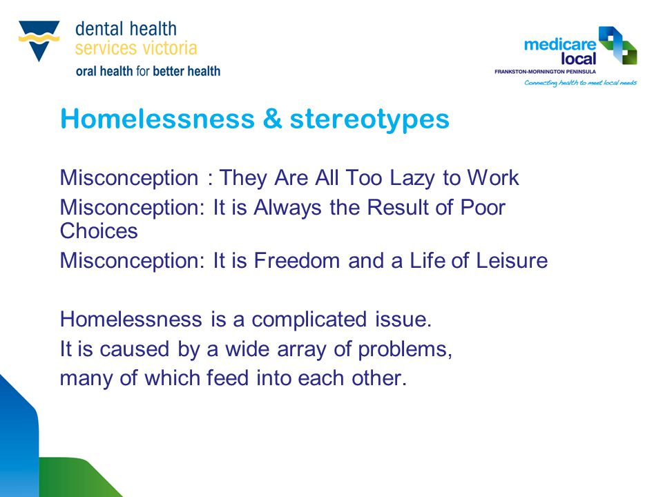 Homelessness & stereotypes Misconception : They Are All Too Lazy to Work Misconception: It is Always the Result of Poor Choices Misconception: It is F
