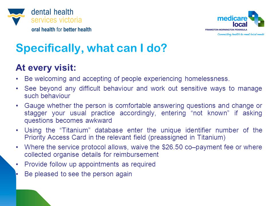 Specifically, what can I do? At every visit: Be welcoming and accepting of people experiencing homelessness. See beyond any difficult behaviour and wo