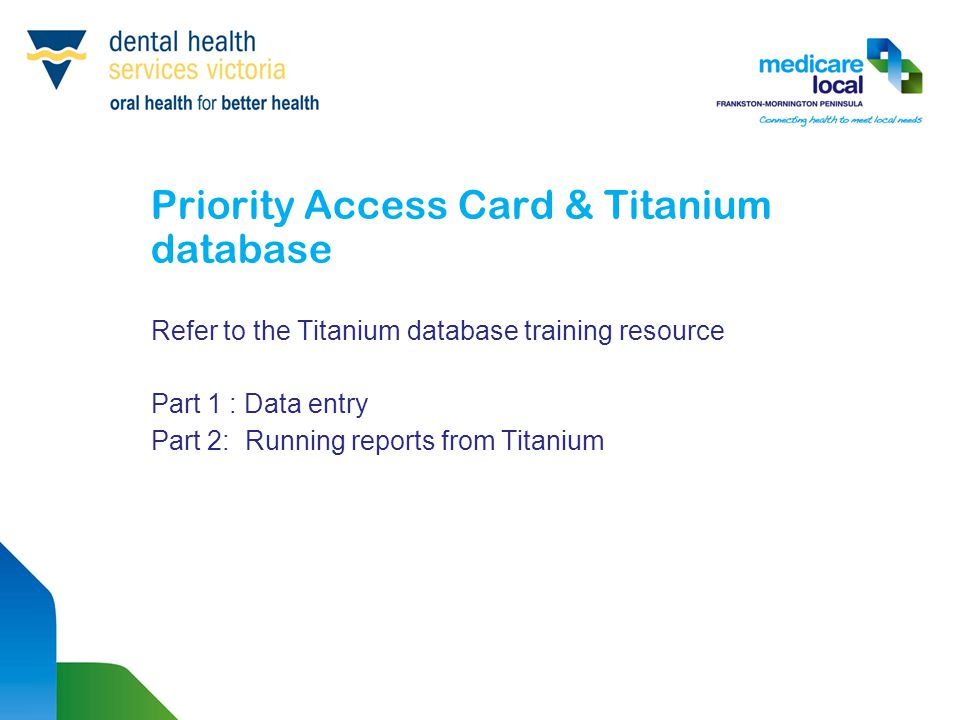 Priority Access Card & Titanium database Refer to the Titanium database training resource Part 1 : Data entry Part 2: Running reports from Titanium