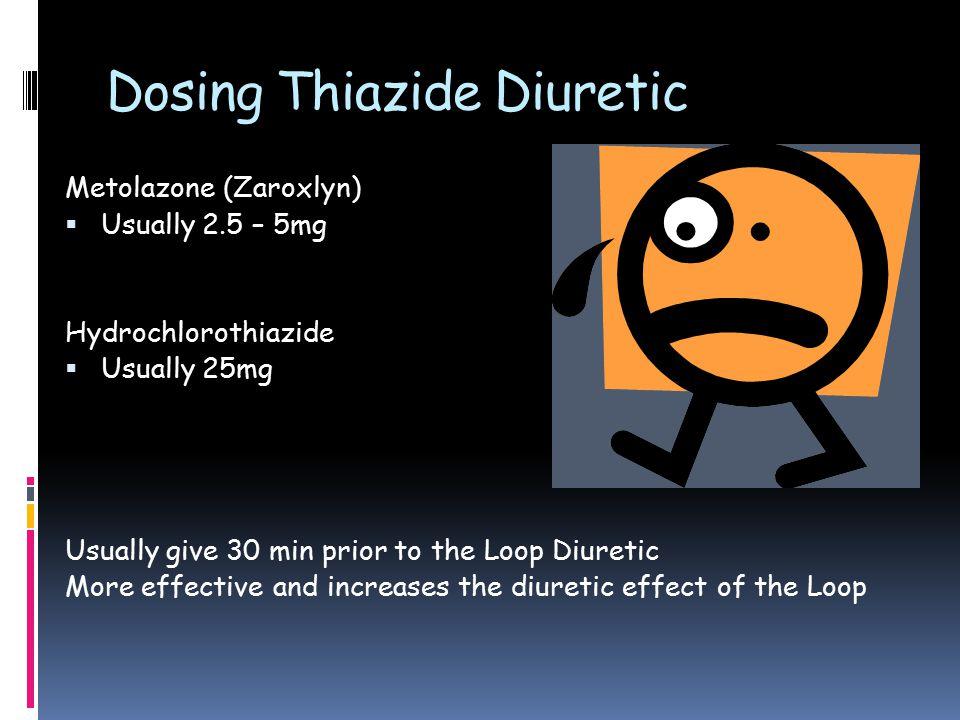Dosing Thiazide Diuretic Metolazone (Zaroxlyn)  Usually 2.5 – 5mg Hydrochlorothiazide  Usually 25mg Usually give 30 min prior to the Loop Diuretic More effective and increases the diuretic effect of the Loop