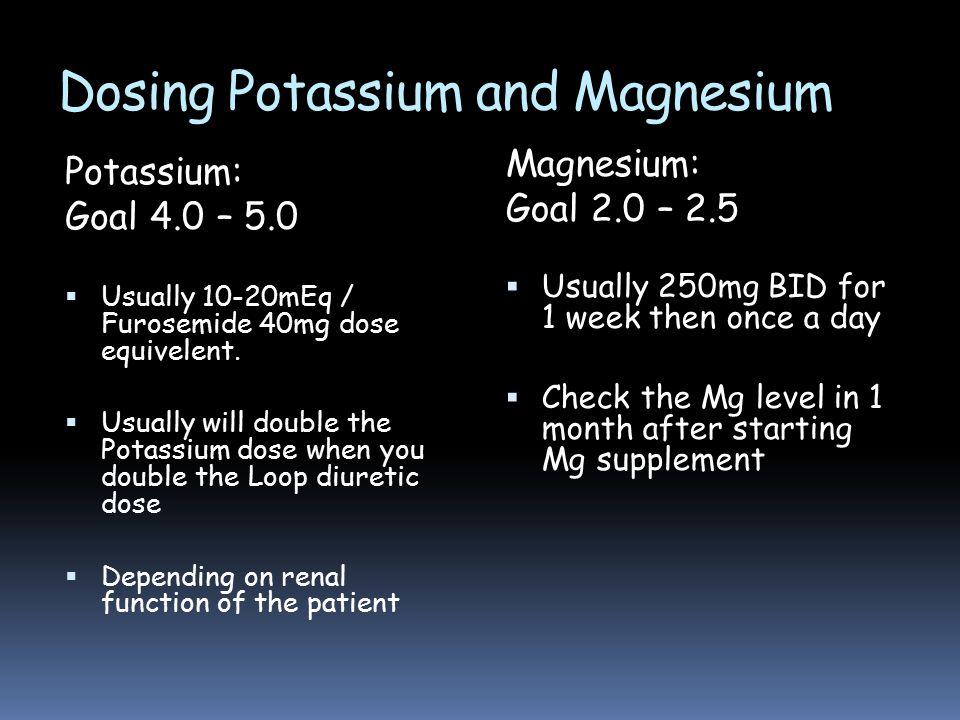 Dosing Potassium and Magnesium Potassium: Goal 4.0 – 5.0  Usually 10-20mEq / Furosemide 40mg dose equivelent.