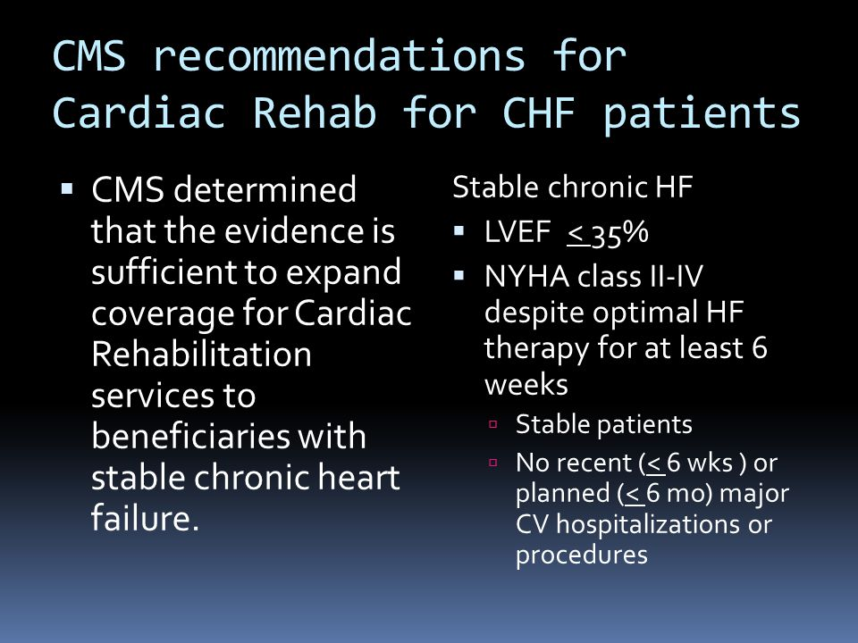 CMS recommendations for Cardiac Rehab for CHF patients  CMS determined that the evidence is sufficient to expand coverage for Cardiac Rehabilitation services to beneficiaries with stable chronic heart failure.