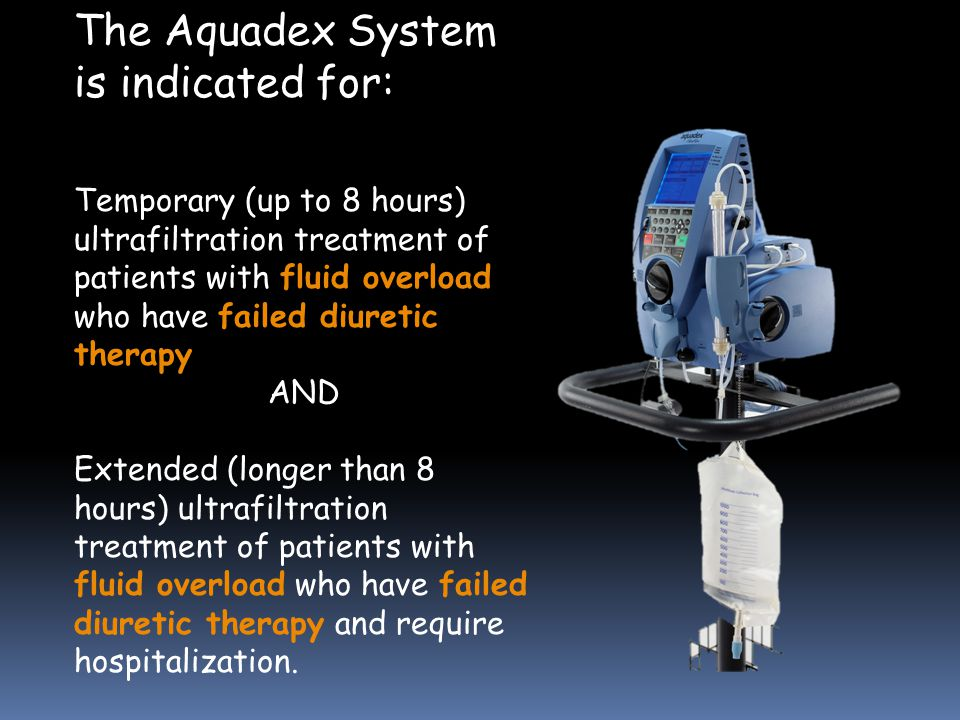 The Aquadex System is indicated for: Temporary (up to 8 hours) ultrafiltration treatment of patients with fluid overload who have failed diuretic therapy AND Extended (longer than 8 hours) ultrafiltration treatment of patients with fluid overload who have failed diuretic therapy and require hospitalization.