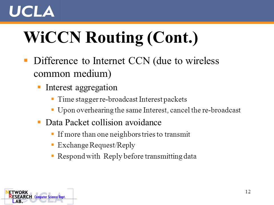 WiCCN Routing (Cont.)  Difference to Internet CCN (due to wireless common medium)  Interest aggregation  Time stagger re-broadcast Interest packets  Upon overhearing the same Interest, cancel the re-broadcast  Data Packet collision avoidance  If more than one neighbors tries to transmit  Exchange Request/Reply  Respond with Reply before transmitting data 12