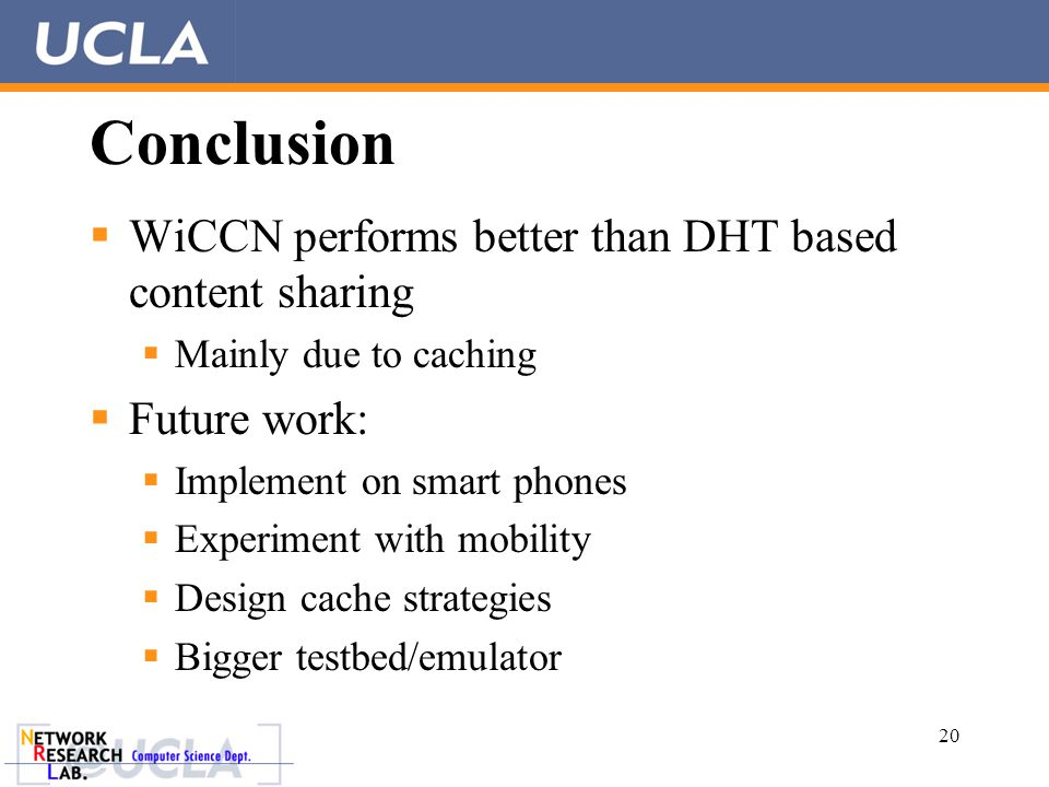 Conclusion  WiCCN performs better than DHT based content sharing  Mainly due to caching  Future work:  Implement on smart phones  Experiment with mobility  Design cache strategies  Bigger testbed/emulator 20